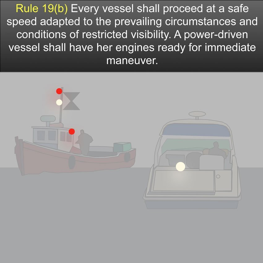 Restricted visability Rule 19 - Every vessel shall proceed at a safe speed adapted to the prevailing circumstances and conditions of restricted visibility. A power-driven vessel shall have her engines ready for immediate maneuver US Inland Navigation Rules #safeskipper #boating #sailing #yacht #motorboat #apps www.safe-skipper.com